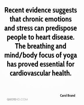 Carol Brand - Recent evidence suggests that chronic emotions and stress can predispose people to heart disease. The breathing and mind/body focus of yoga has proved essential for cardiovascular health.
