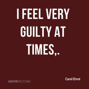 Carol Ernst - I feel very guilty at times.
