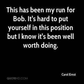 Carol Ernst - This has been my run for Bob. It's hard to put yourself in this position but I know it's been well worth doing.