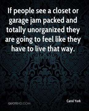 Carol York - If people see a closet or garage jam packed and totally unorganized they are going to feel like they have to live that way.
