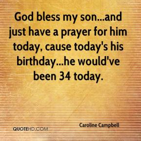 Caroline Campbell - God bless my son...and just have a prayer for him today, cause today's his birthday...he would've been 34 today.