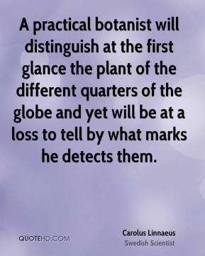 Carolus Linnaeus - A practical botanist will distinguish at the first glance the plant of the different quarters of the globe and yet will be at a loss to tell by what marks he detects them.