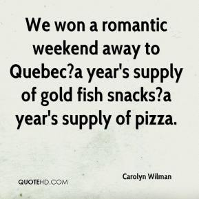 Carolyn Wilman - We won a romantic weekend away to Quebec?a year's supply of gold fish snacks?a year's supply of pizza.