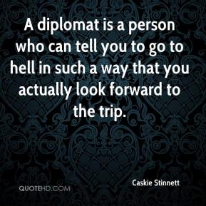Caskie Stinnett - A diplomat is a person who can tell you to go to hell in such a way that you actually look forward to the trip.