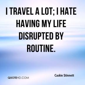 Caskie Stinnett - I travel a lot; I hate having my life disrupted by routine.