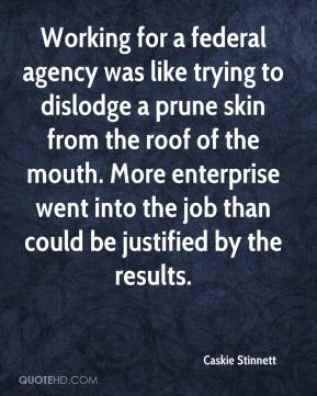 Caskie Stinnett - Working for a federal agency was like trying to dislodge a prune skin from the roof of the mouth. More enterprise went into the job than could be justified by the results.