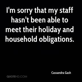 Cassandra Gash - I'm sorry that my staff hasn't been able to meet their holiday and household obligations.