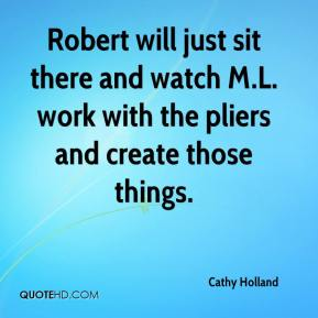 Cathy Holland - Robert will just sit there and watch M.L. work with the pliers and create those things.