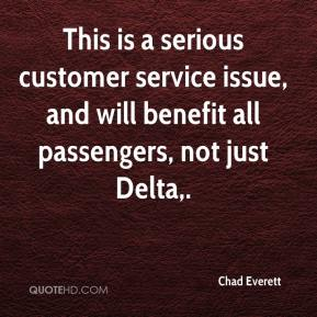 Chad Everett - This is a serious customer service issue, and will benefit all passengers, not just Delta.