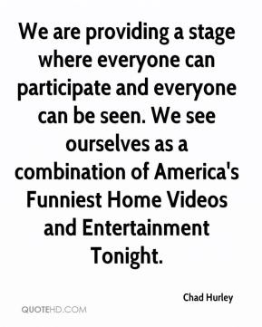 Chad Hurley - We are providing a stage where everyone can participate and everyone can be seen. We see ourselves as a combination of America's Funniest Home Videos and Entertainment Tonight.