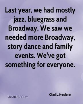 Last year, we had mostly jazz, bluegrass and Broadway. We saw we needed more Broadway, story dance and family events. We've got something for everyone.