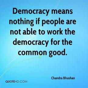 Chandra Bhushan - Democracy means nothing if people are not able to work the democracy for the common good.