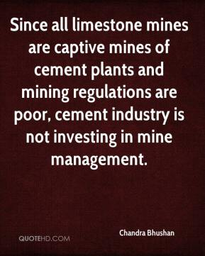 Chandra Bhushan - Since all limestone mines are captive mines of cement plants and mining regulations are poor, cement industry is not investing in mine management.