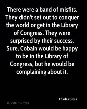 Charles Cross - There were a band of misfits. They didn't set out to conquer the world or get in the Library of Congress. They were surprised by their success. Sure, Cobain would be happy to be in the Library of Congress, but he would be complaining about it.