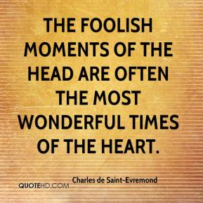 The foolish moments of the head are often the most wonderful times of the heart.