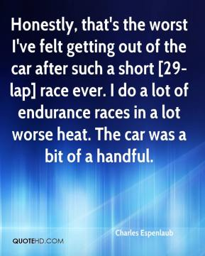 Charles Espenlaub - Honestly, that's the worst I've felt getting out of the car after such a short [29-lap] race ever. I do a lot of endurance races in a lot worse heat. The car was a bit of a handful.
