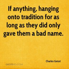Charles Geisst - If anything, hanging onto tradition for as long as they did only gave them a bad name.