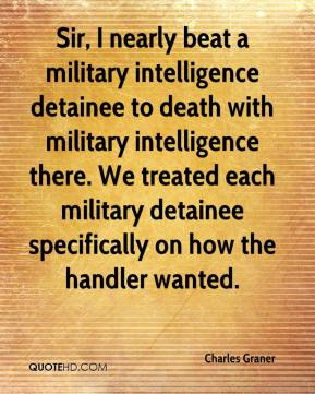 Charles Graner - Sir, I nearly beat a military intelligence detainee to death with military intelligence there. We treated each military detainee specifically on how the handler wanted.