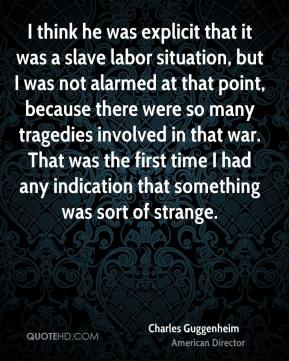 Charles Guggenheim - I think he was explicit that it was a slave labor situation, but I was not alarmed at that point, because there were so many tragedies involved in that war. That was the first time I had any indication that something was sort of strange.