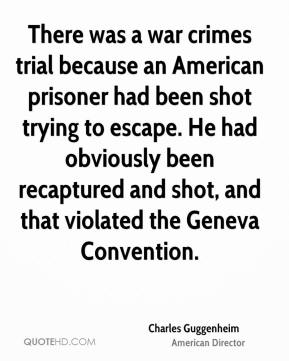 Charles Guggenheim - There was a war crimes trial because an American prisoner had been shot trying to escape. He had obviously been recaptured and shot, and that violated the Geneva Convention.