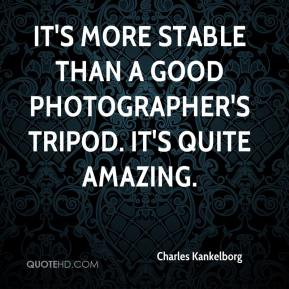 Charles Kankelborg - It's more stable than a good photographer's tripod. It's quite amazing.