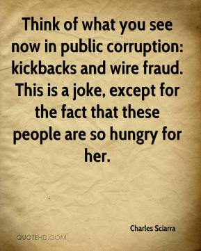 Charles Sciarra - Think of what you see now in public corruption: kickbacks and wire fraud. This is a joke, except for the fact that these people are so hungry for her.