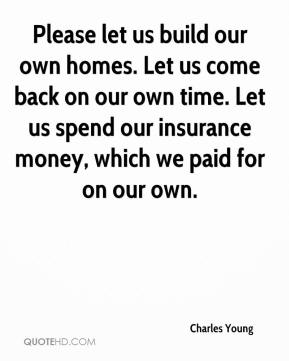 Charles Young - Please let us build our own homes. Let us come back on our own time. Let us spend our insurance money, which we paid for on our own.