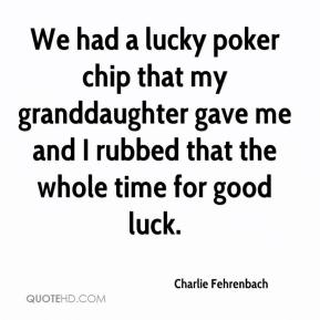 Charlie Fehrenbach - We had a lucky poker chip that my granddaughter gave me and I rubbed that the whole time for good luck.