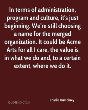 Charlie Humphrey - In terms of administration, program and culture, it's just beginning. We're still choosing a name for the merged organization. It could be Acme Arts for all I care, the value is in what we do and, to a certain extent, where we do it.