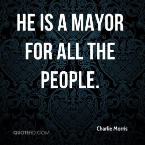 Charlie Morris - He is a mayor for all the people.