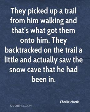 Charlie Morris - They picked up a trail from him walking and that's what got them onto him. They backtracked on the trail a little and actually saw the snow cave that he had been in.