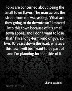 Charlie Waddell - Folks are concerned about losing the small town flavor. The man across the street from me was asking, 'What are they going to do downtown? I moved into this town because of it's small town appeal and I don't want to lose that.' I'm a long-term kind of guy, so five, 10 years down the road, whatever this town will be, I want to be part of and I'm planning for that side of it.
