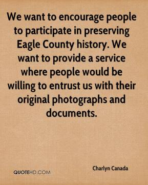 Charlyn Canada - We want to encourage people to participate in preserving Eagle County history. We want to provide a service where people would be willing to entrust us with their original photographs and documents.