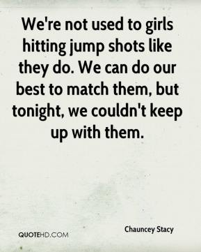 Chauncey Stacy - We're not used to girls hitting jump shots like they do. We can do our best to match them, but tonight, we couldn't keep up with them.