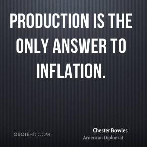 Chester Bowles - Production is the only answer to inflation.