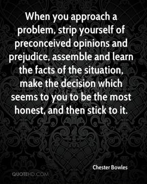 Chester Bowles - When you approach a problem, strip yourself of preconceived opinions and prejudice, assemble and learn the facts of the situation, make the decision which seems to you to be the most honest, and then stick to it.