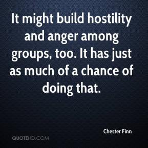 Chester Finn - It might build hostility and anger among groups, too. It has just as much of a chance of doing that.