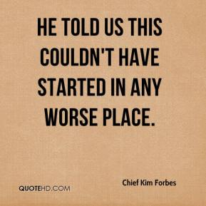Chief Kim Forbes - He told us this couldn't have started in any worse place.
