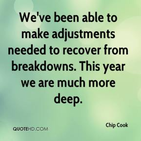 Chip Cook - We've been able to make adjustments needed to recover from breakdowns. This year we are much more deep.