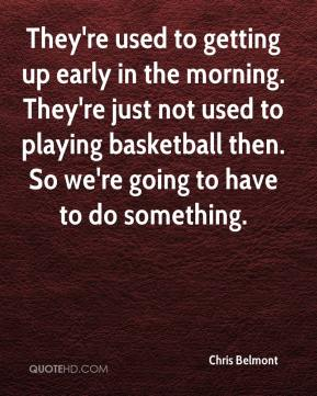 Chris Belmont - They're used to getting up early in the morning. They're just not used to playing basketball then. So we're going to have to do something.