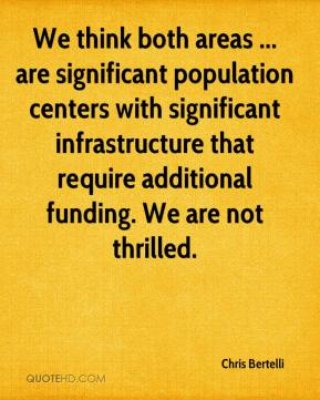 Chris Bertelli - We think both areas ... are significant population centers with significant infrastructure that require additional funding. We are not thrilled.