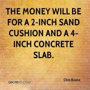 Chris Boone - The money will be for a 2-inch sand cushion and a 4-inch concrete slab.