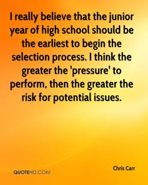 Chris Carr - I really believe that the junior year of high school should be the earliest to begin the selection process. I think the greater the 'pressure' to perform, then the greater the risk for potential issues.