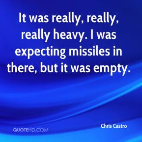Chris Castro - It was really, really, really heavy. I was expecting missiles in there, but it was empty.