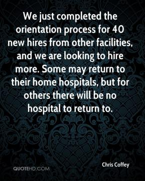Chris Coffey - We just completed the orientation process for 40 new hires from other facilities, and we are looking to hire more. Some may return to their home hospitals, but for others there will be no hospital to return to.