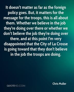 Chris Muller - It doesn't matter as far as the foreign policy goes. But, it matters for the message for the troops, this is all about them. Whether we believe in the job they're doing over there or whether we don't believe the job they're doing over there, and at this point I'm very disappointed that the City of La Crosse is going toward that they don't believe in the job the troops are doing.