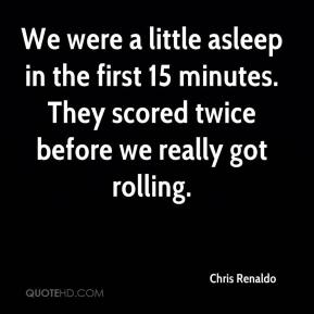 Chris Renaldo - We were a little asleep in the first 15 minutes. They scored twice before we really got rolling.