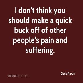 Chris Rowe - I don't think you should make a quick buck off of other people's pain and suffering.
