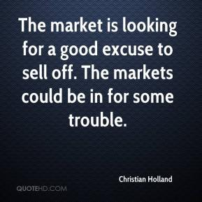 Christian Holland - The market is looking for a good excuse to sell off. The markets could be in for some trouble.