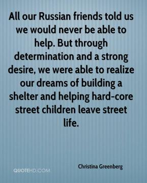 Christina Greenberg - All our Russian friends told us we would never be able to help. But through determination and a strong desire, we were able to realize our dreams of building a shelter and helping hard-core street children leave street life.